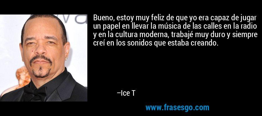 Bueno, estoy muy feliz de que yo era capaz de jugar un papel en llevar la música de las calles en la radio y en la cultura moderna, trabajé muy duro y siempre creí en los sonidos que estaba creando. – Ice T