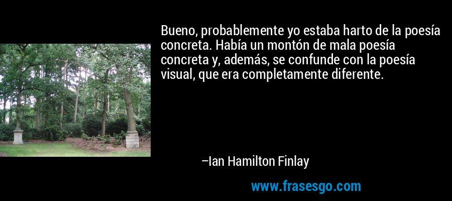 Bueno, probablemente yo estaba harto de la poesía concreta. Había un montón de mala poesía concreta y, además, se confunde con la poesía visual, que era completamente diferente. – Ian Hamilton Finlay