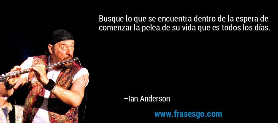 Busque lo que se encuentra dentro de la espera de comenzar la pelea de su vida que es todos los días. – Ian Anderson