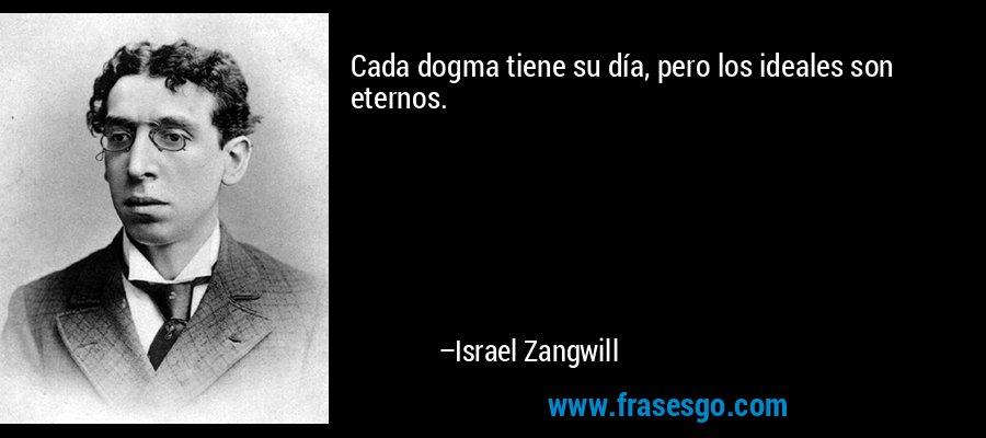 Cada dogma tiene su día, pero los ideales son eternos. – Israel Zangwill