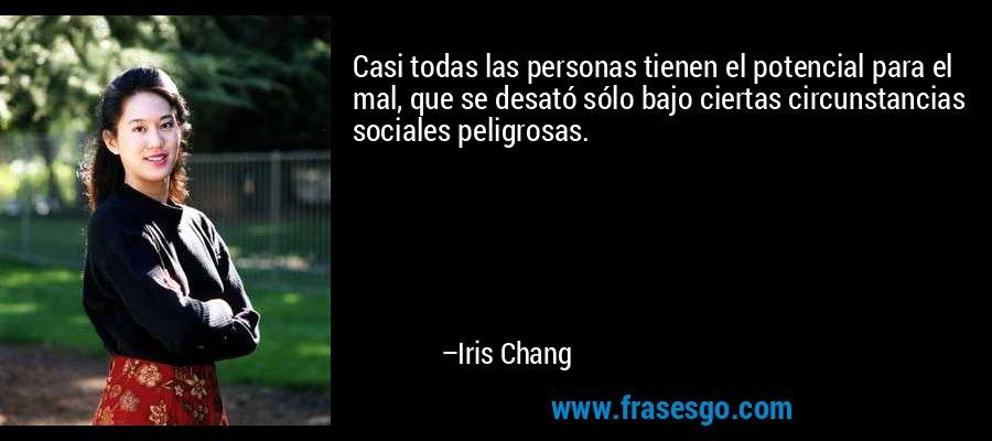 Casi todas las personas tienen el potencial para el mal, que se desató sólo bajo ciertas circunstancias sociales peligrosas. – Iris Chang