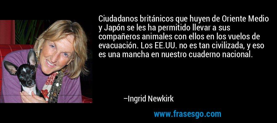Ciudadanos británicos que huyen de Oriente Medio y Japón se les ha permitido llevar a sus compañeros animales con ellos en los vuelos de evacuación. Los EE.UU. no es tan civilizada, y eso es una mancha en nuestro cuaderno nacional. – Ingrid Newkirk