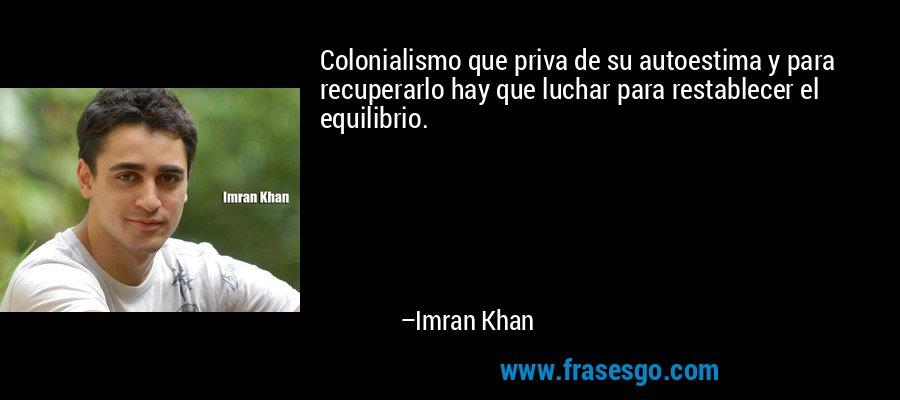 Colonialismo que priva de su autoestima y para recuperarlo hay que luchar para restablecer el equilibrio. – Imran Khan