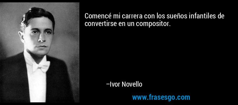 Comencé mi carrera con los sueños infantiles de convertirse en un compositor. – Ivor Novello