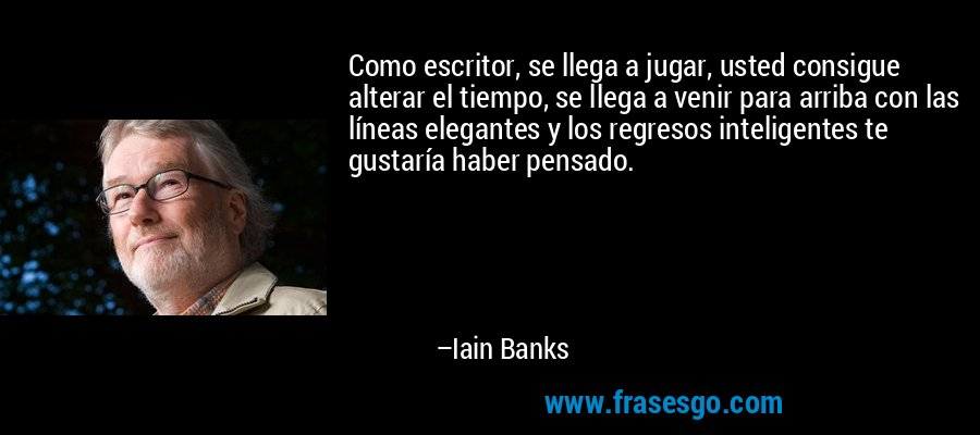Como escritor, se llega a jugar, usted consigue alterar el tiempo, se llega a venir para arriba con las líneas elegantes y los regresos inteligentes te gustaría haber pensado. – Iain Banks