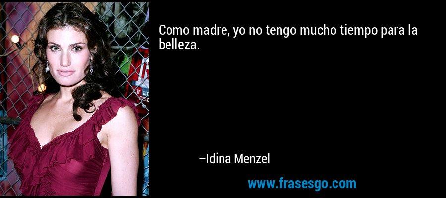 Como madre, yo no tengo mucho tiempo para la belleza. – Idina Menzel
