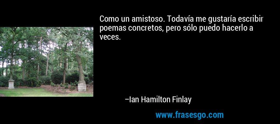 Como un amistoso. Todavía me gustaría escribir poemas concretos, pero sólo puedo hacerlo a veces. – Ian Hamilton Finlay