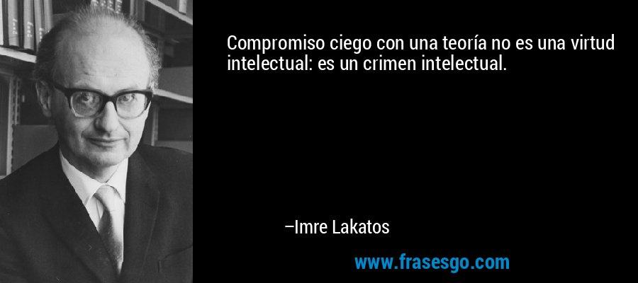 Compromiso ciego con una teoría no es una virtud intelectual: es un crimen intelectual. – Imre Lakatos