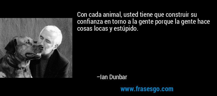 Con cada animal, usted tiene que construir su confianza en torno a la gente porque la gente hace cosas locas y estúpido. – Ian Dunbar