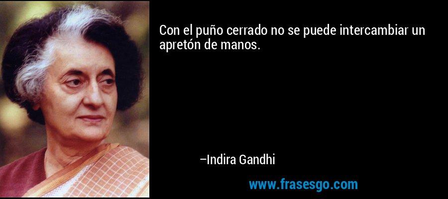 Con el puño cerrado no se puede intercambiar un apretón de manos. – Indira Gandhi