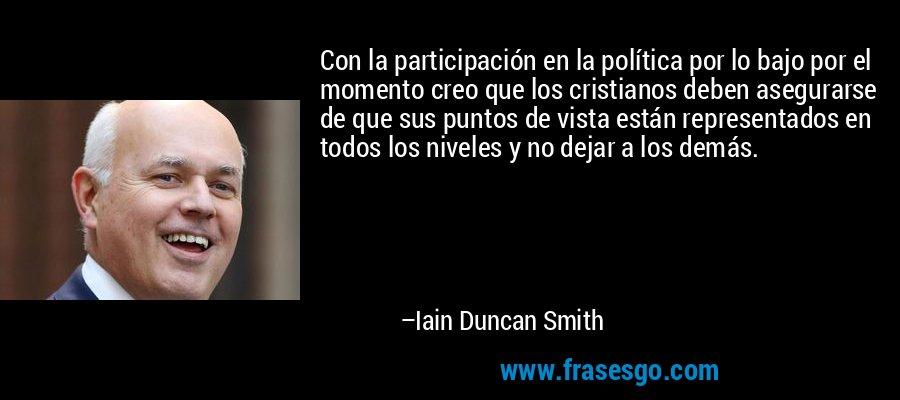 Con la participación en la política por lo bajo por el momento creo que los cristianos deben asegurarse de que sus puntos de vista están representados en todos los niveles y no dejar a los demás. – Iain Duncan Smith