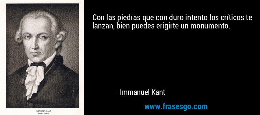 Con las piedras que con duro intento los críticos te lanzan, bien puedes erigirte un monumento. – Immanuel Kant