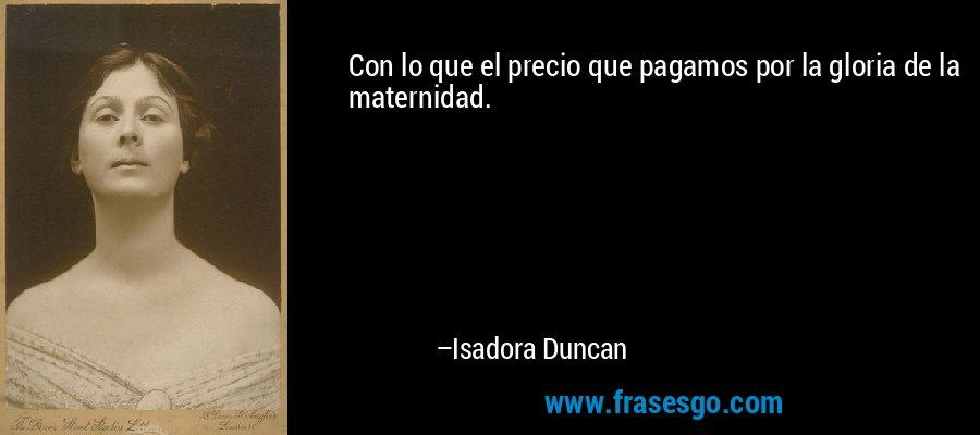 Con lo que el precio que pagamos por la gloria de la maternidad. – Isadora Duncan