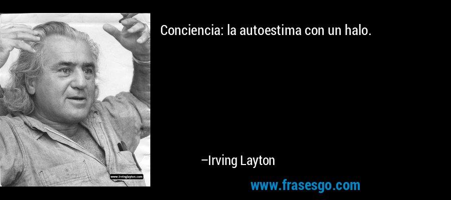 Conciencia: la autoestima con un halo. – Irving Layton