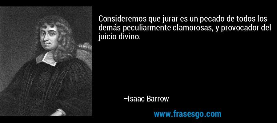 Consideremos que jurar es un pecado de todos los demás peculiarmente clamorosas, y provocador del juicio divino. – Isaac Barrow