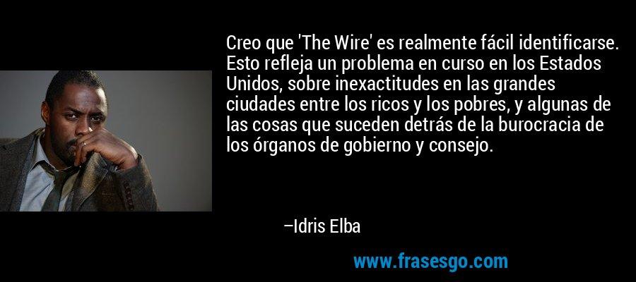 Creo que 'The Wire' es realmente fácil identificarse. Esto refleja un problema en curso en los Estados Unidos, sobre inexactitudes en las grandes ciudades entre los ricos y los pobres, y algunas de las cosas que suceden detrás de la burocracia de los órganos de gobierno y consejo. – Idris Elba