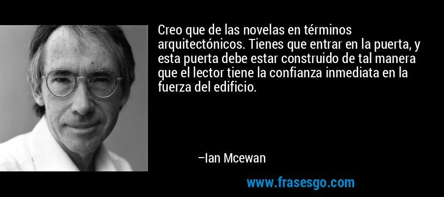 Creo que de las novelas en términos arquitectónicos. Tienes que entrar en la puerta, y esta puerta debe estar construido de tal manera que el lector tiene la confianza inmediata en la fuerza del edificio. – Ian Mcewan