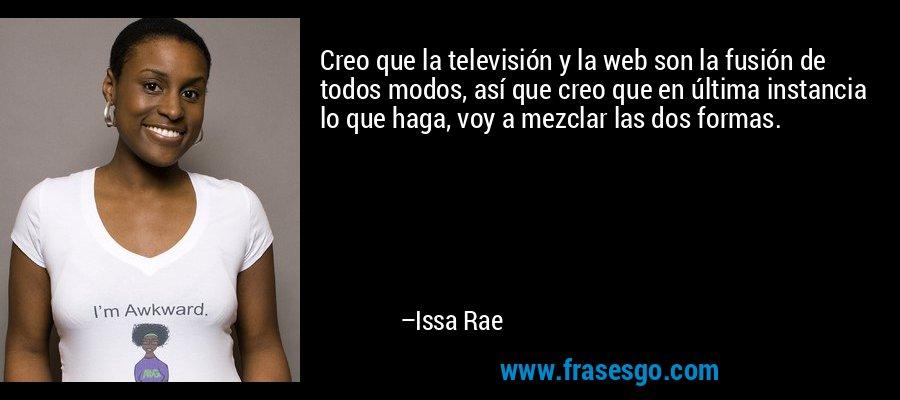 Creo que la televisión y la web son la fusión de todos modos, así que creo que en última instancia lo que haga, voy a mezclar las dos formas. – Issa Rae