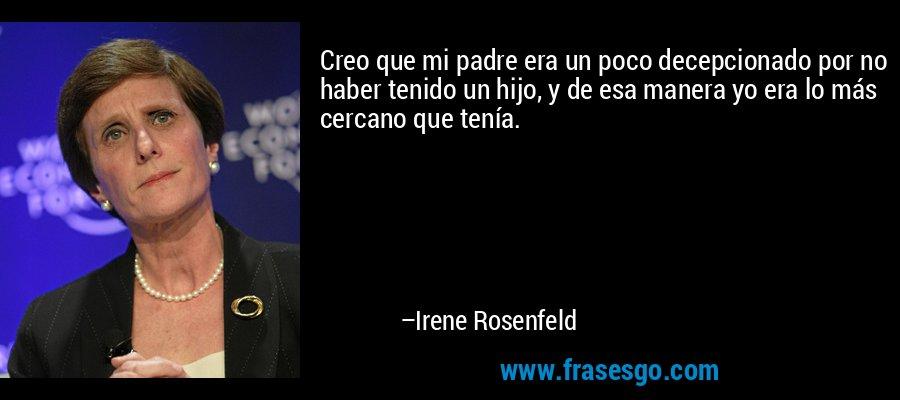 Creo que mi padre era un poco decepcionado por no haber tenido un hijo, y de esa manera yo era lo más cercano que tenía. – Irene Rosenfeld