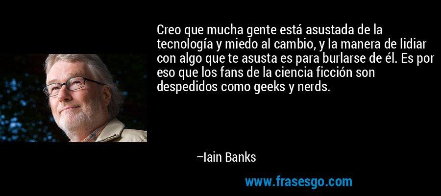 Creo que mucha gente está asustada de la tecnología y miedo al cambio, y la manera de lidiar con algo que te asusta es para burlarse de él. Es por eso que los fans de la ciencia ficción son despedidos como geeks y nerds. – Iain Banks