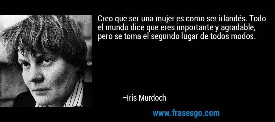 Creo que ser una mujer es como ser irlandés. Todo el mundo dice que eres importante y agradable, pero se toma el segundo lugar de todos modos. – Iris Murdoch