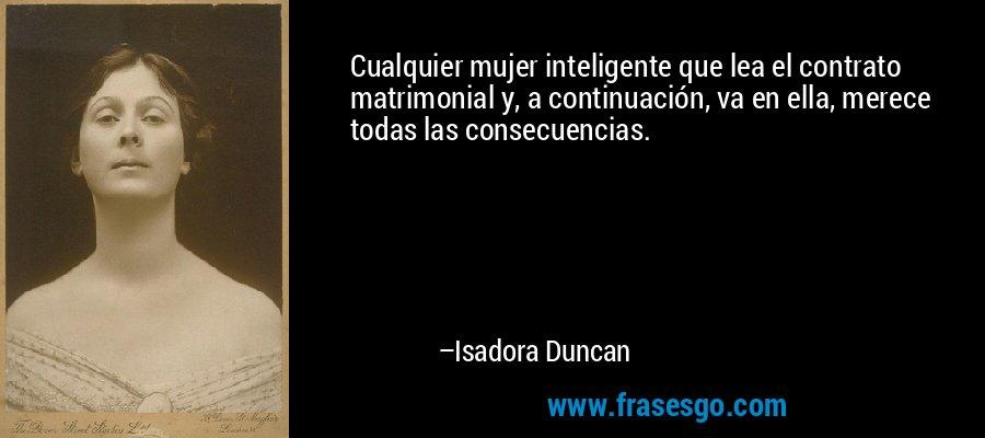 Cualquier mujer inteligente que lea el contrato matrimonial y, a continuación, va en ella, merece todas las consecuencias. – Isadora Duncan