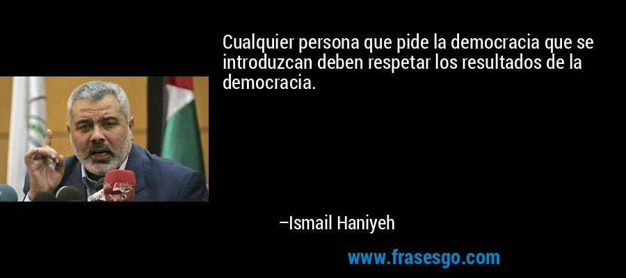 Cualquier persona que pide la democracia que se introduzcan deben respetar los resultados de la democracia. – Ismail Haniyeh