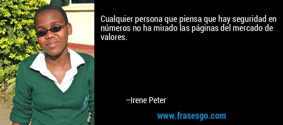 Cualquier persona que piensa que hay seguridad en números no ha mirado las páginas del mercado de valores. – Irene Peter