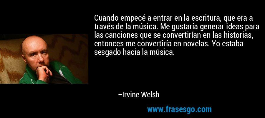 Cuando empecé a entrar en la escritura, que era a través de la música. Me gustaría generar ideas para las canciones que se convertirían en las historias, entonces me convertiría en novelas. Yo estaba sesgado hacia la música. – Irvine Welsh