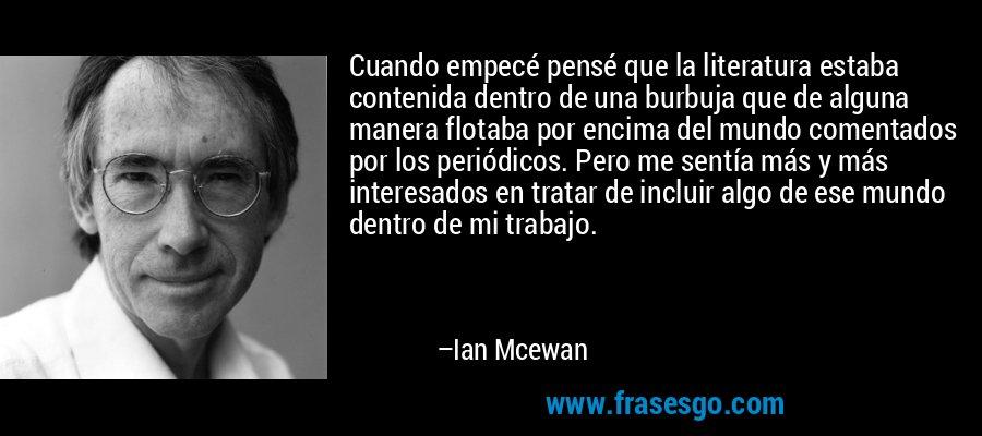 Cuando empecé pensé que la literatura estaba contenida dentro de una burbuja que de alguna manera flotaba por encima del mundo comentados por los periódicos. Pero me sentía más y más interesados en tratar de incluir algo de ese mundo dentro de mi trabajo. – Ian Mcewan