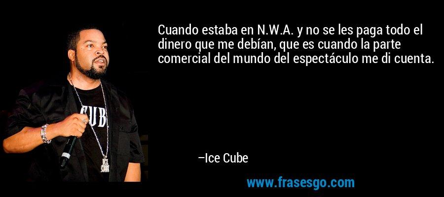 Cuando estaba en N.W.A. y no se les paga todo el dinero que me debían, que es cuando la parte comercial del mundo del espectáculo me di cuenta. – Ice Cube