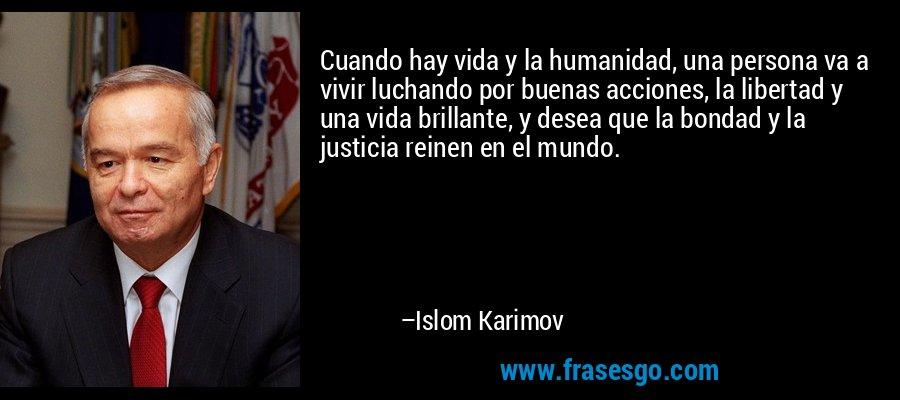 Cuando hay vida y la humanidad, una persona va a vivir luchando por buenas acciones, la libertad y una vida brillante, y desea que la bondad y la justicia reinen en el mundo. – Islom Karimov