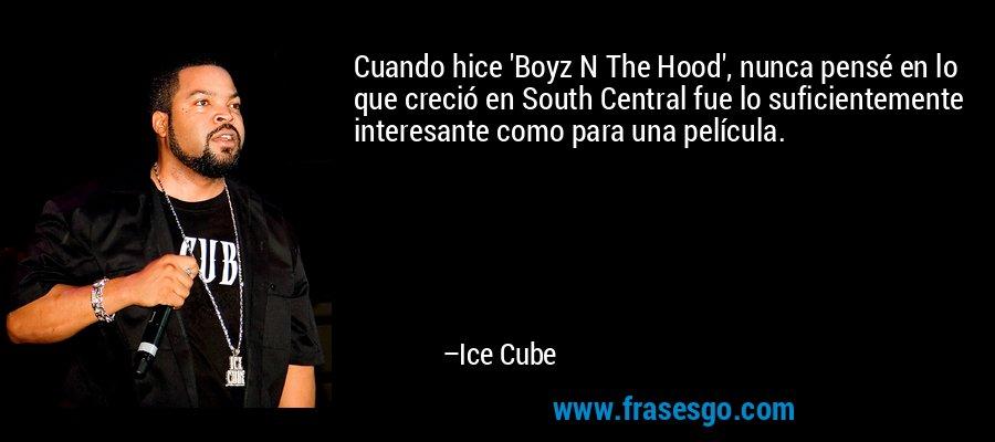 Cuando hice 'Boyz N The Hood', nunca pensé en lo que creció en South Central fue lo suficientemente interesante como para una película. – Ice Cube