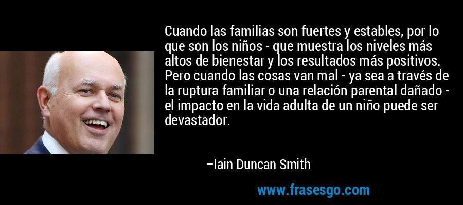 Cuando las familias son fuertes y estables, por lo que son los niños - que muestra los niveles más altos de bienestar y los resultados más positivos. Pero cuando las cosas van mal - ya sea a través de la ruptura familiar o una relación parental dañado - el impacto en la vida adulta de un niño puede ser devastador. – Iain Duncan Smith