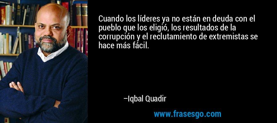 Cuando los líderes ya no están en deuda con el pueblo que los eligió, los resultados de la corrupción y el reclutamiento de extremistas se hace más fácil. – Iqbal Quadir