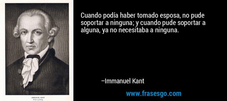 Cuando podía haber tomado esposa, no pude soportar a ninguna; y cuando pude soportar a alguna, ya no necesitaba a ninguna. – Immanuel Kant
