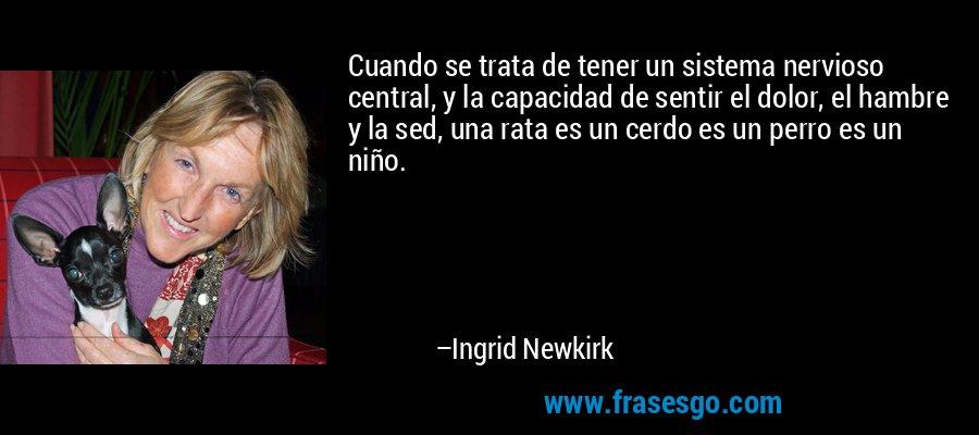 Cuando se trata de tener un sistema nervioso central, y la capacidad de sentir el dolor, el hambre y la sed, una rata es un cerdo es un perro es un niño. – Ingrid Newkirk