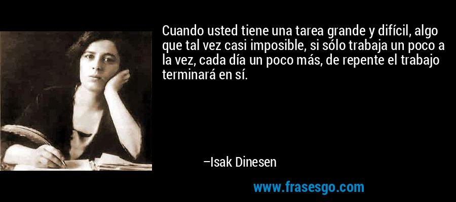Cuando usted tiene una tarea grande y difícil, algo que tal vez casi imposible, si sólo trabaja un poco a la vez, cada día un poco más, de repente el trabajo terminará en sí. – Isak Dinesen