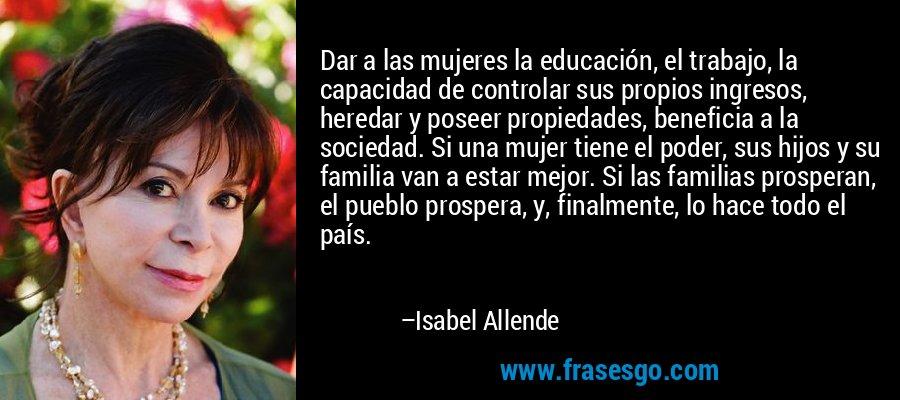 Dar a las mujeres la educación, el trabajo, la capacidad de controlar sus propios ingresos, heredar y poseer propiedades, beneficia a la sociedad. Si una mujer tiene el poder, sus hijos y su familia van a estar mejor. Si las familias prosperan, el pueblo prospera, y, finalmente, lo hace todo el país. – Isabel Allende