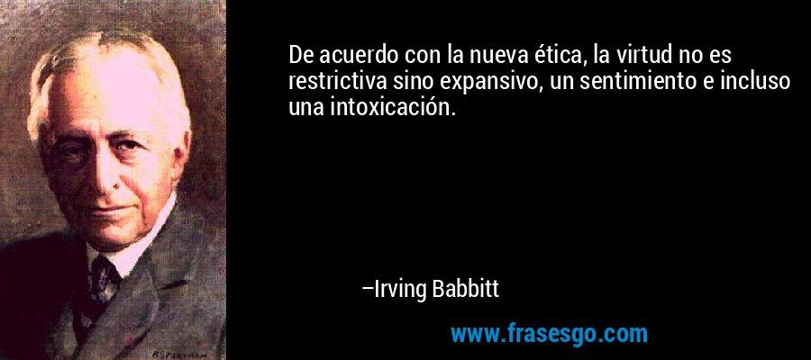 De acuerdo con la nueva ética, la virtud no es restrictiva sino expansivo, un sentimiento e incluso una intoxicación. – Irving Babbitt