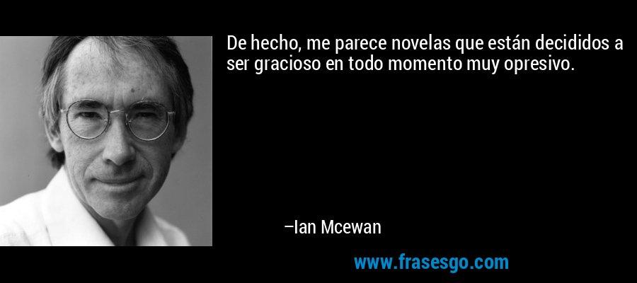 De hecho, me parece novelas que están decididos a ser gracioso en todo momento muy opresivo. – Ian Mcewan