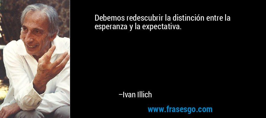 Debemos redescubrir la distinción entre la esperanza y la expectativa. – Ivan Illich