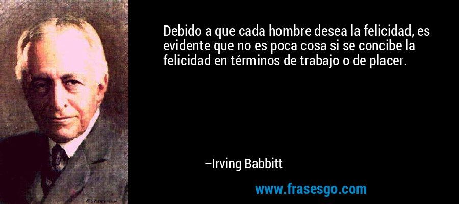 Debido a que cada hombre desea la felicidad, es evidente que no es poca cosa si se concibe la felicidad en términos de trabajo o de placer. – Irving Babbitt