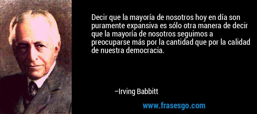 Decir que la mayoría de nosotros hoy en día son puramente expansiva es sólo otra manera de decir que la mayoría de nosotros seguimos a preocuparse más por la cantidad que por la calidad de nuestra democracia. – Irving Babbitt