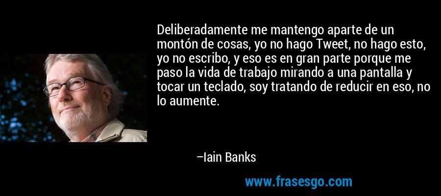 Deliberadamente me mantengo aparte de un montón de cosas, yo no hago Tweet, no hago esto, yo no escribo, y eso es en gran parte porque me paso la vida de trabajo mirando a una pantalla y tocar un teclado, soy tratando de reducir en eso, no lo aumente. – Iain Banks