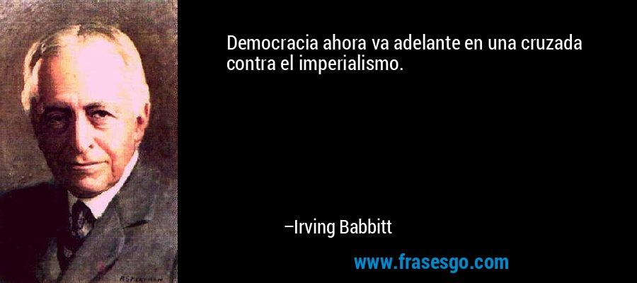 Democracia ahora va adelante en una cruzada contra el imperialismo. – Irving Babbitt