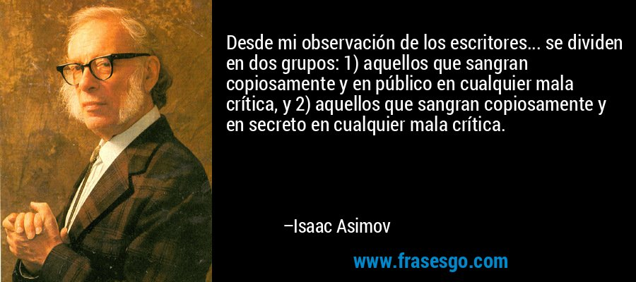 Desde mi observación de los escritores... se dividen en dos grupos: 1) aquellos que sangran copiosamente y en público en cualquier mala crítica, y 2) aquellos que sangran copiosamente y en secreto en cualquier mala crítica. – Isaac Asimov