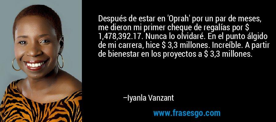 Después de estar en 'Oprah' por un par de meses, me dieron mi primer cheque de regalías por $ 1,478,392.17. Nunca lo olvidaré. En el punto álgido de mi carrera, hice $ 3,3 millones. Increíble. A partir de bienestar en los proyectos a $ 3,3 millones. – Iyanla Vanzant