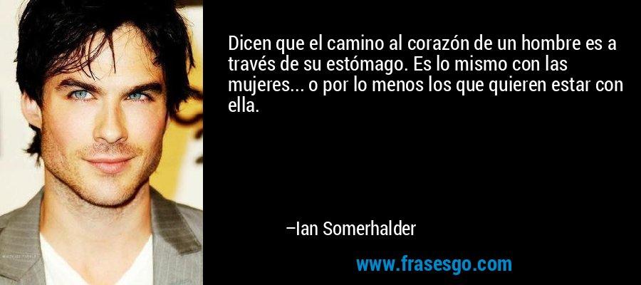 Dicen que el camino al corazón de un hombre es a través de su estómago. Es lo mismo con las mujeres... o por lo menos los que quieren estar con ella. – Ian Somerhalder