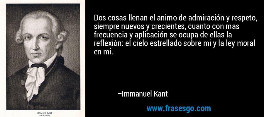 Dos cosas llenan el animo de admiración y respeto, siempre nuevos y crecientes, cuanto con mas frecuencia y aplicación se ocupa de ellas la reflexión: el cielo estrellado sobre mi y la ley moral en mi. – Immanuel Kant